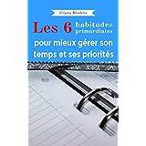6 habitudes primordiales pour mieux gérer son temps: Mieux gérer son temps et ses priorités, sans effort, sans outils, sans exercice (French Edition)