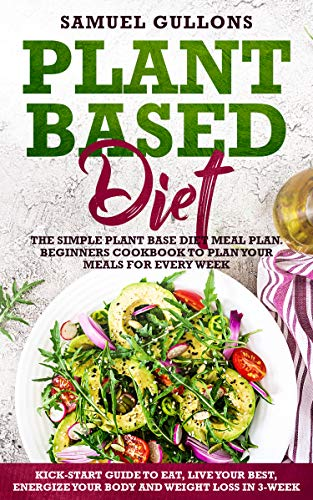 Plant Based Diet Meal Plan: The Simple Plant Base Diet Meal Plan. Beginners Cookbook to Plan Your Meals.  Kick-Start Guide to Eat, Live Your Best, Energize Your Body and weight loss in 3-Week by Samuel Gullons