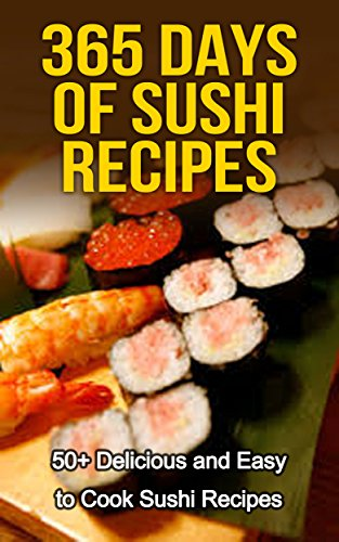 Sushi: 365 Days of Sushi Recipes: Over 50 Delicious & Easy to Cook Sushi Recipes (Sushi Cooking, How to Cook Sushi, Sushi for one, Sushi and Beyond, Sushi ... Sushi Chef, cooking) (English Edition)