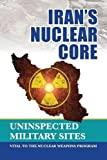 Iran's Nuclear Core: Uninspected Military Sites, Vital to the Nuclear Weapons Program