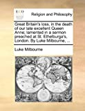 Great Britain's Loss, in the Death of Our Late Excellent Queen Anne; Lamented in a Sermon Preached at St Ethelburga's, London by Luke Milbourne, Luke Milbourne, 1170953689