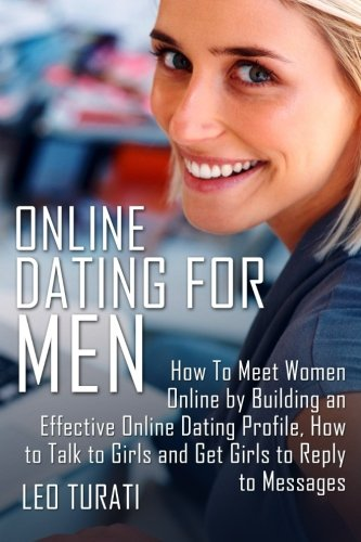 Online Dating for Men: How To Meet Women Online by Building an Effective Online Dating Profile, How to Talk to Girls and Get Girls to Reply to Messages