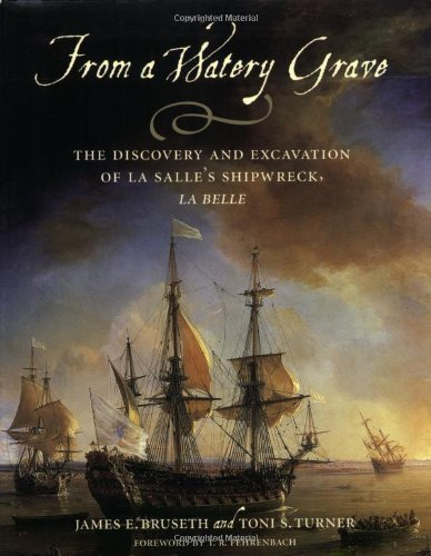 From a Watery Grave: The Discovery and Excavation of La Salle's Shipwreck, La Belle -