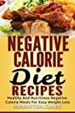Negative Calorie Diet Recipes - Healthy And Nutritious Negative Calorie Meals For Easy Weight Loss (Negative Calorie Cookbook)