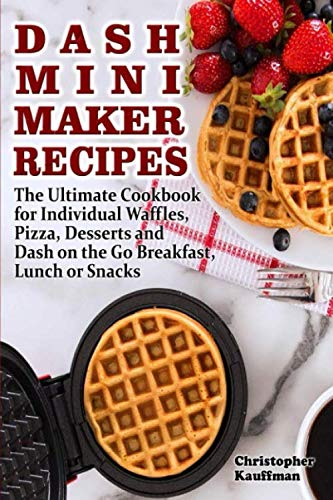 Dash Mini Maker Recipes: The Ultimate Cookbook for Individual Waffles, Pizza, Desserts and Dash on the Go Breakfast, Lunch or Snacks.