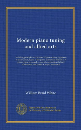 Modern piano tuning and allied arts: including principles and practice of piano tuning, regulation of piano action, repair of the piano, elementary ... mechanisms, and repair of player mechanism