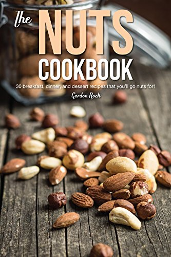 The Nuts Cookbook: 30 Breakfast, Dinner and Dessert Recipes That You'll Go Nuts For!