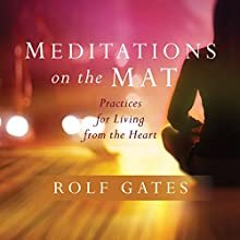 Meditations on the Mat: Practices for Living from the Heart Speech by Rolf Gates Narrated by Rolf Gates