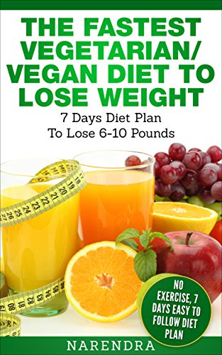 The Fastest Vegetarian/ Vegan Diet to Lose Weight- 7 Days Diet Plan To Lose 5-10 Pounds Weight: No Exercise, 7 Days Easy To Follow Diet Plan
