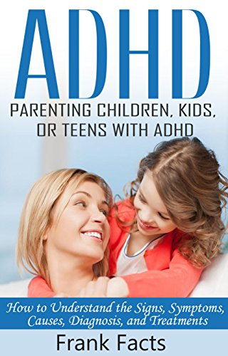 eed3fb3710dda ADHD: Parenting a Child or Teen With Attention Deficit Disorder: Signs,  Symptoms, Causes & Treatments (Treat ADHD & ADD Without Medication Books)