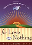 For Love or Nothing : Lessons to Illuminate the Path to Love, Oak, William, 0967871301