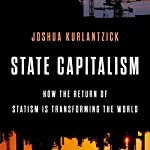 State Capitalism: How the Return of Statism Is Transforming the World | Joshua Kurlantzick