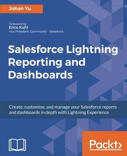 Salesforce Lightning Reporting and Dashboards: Create, customize, and manage your Salesforce reports and dashboards in depth with Lightning Experience