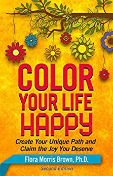 Color Your Life Happy: Create Your Unique Path and Claim the Joy You Deserve by [Brown, Flora]
