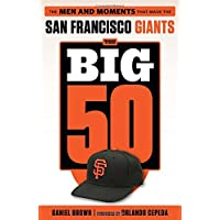 The Big 50 San Francisco Giants: The Men and Moments That Made the San Francisco Giants