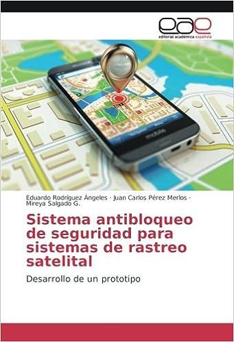 Sistema antibloqueo de seguridad para sistemas de rastreo satelital: Desarrollo de un prototipo (Spanish Edition): Eduardo Rodríguez Ángeles, ...