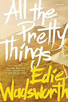All the Pretty Things: The Story of a Southern Girl Who Went through Fire to Find Her Way Home by [Wadsworth, Edie]