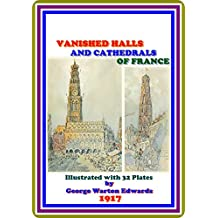 Vanished Halls and Cathedrals of France by George Warton Edwards : (full image Illustrated)