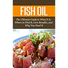 Fish Oil: The Ultimate Guide to What It Is, Where to Find It, Core Benefits, and Why You Need It (Vitamins & Supplement Guides)