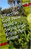 Effective Golf Now - Build a Swing and Enjoy the Game