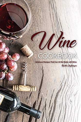 Wine Cookbook: Delicious Recipes That Can All Be Made with Wine