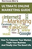 img - for Nathan Big's Ultimate Online Marketing Guide: How To Takeover Your Market, Triple Your Business And Finally Live The Good Life by Nathan Big (2012-02-17) book / textbook / text book