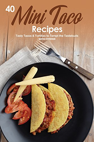 40 Mini Taco Recipes: Tasty Tacos & Tortillas to Tempt the Tastebuds by Martha Stephenson