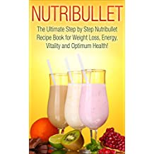 Nutribullet: The Ultimate Step by Step NutriBullet Recipe Book for Weight Loss, Energy, Vitality and Optimum Health (Nutribullet - Nutribullet Recipes ... Smoothies - Nutribullet Cookbook)