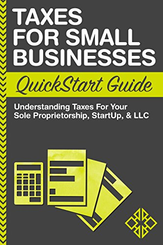 Taxes: For Small Businesses QuickStart Guide - Understanding Taxes For Your Sole Proprietorship, Startup, & LLC (Starting a Business QuickStart Guides Book 2) (Starting Llc)