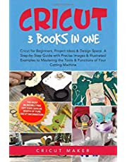 Cricut: 3 Books in One: Cricut for Beginners, Project Ideas & Design Space. A Step-by-Step Guide with Precise Images & Illustrated Examples to Mastering the Tools & Functions of Your Cutting Machine