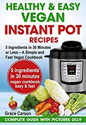 Healthy and Easy Vegan Instant Pot Recipes: 5 Ingredients in 30 Minutes or Less – A Simple and Fast Vegan Cookbook (vegetarian cookbook,instant pot recipe,pressure cooker recipes)