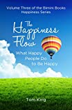 The Happiness Flow: What Happy People Do to Be Happy (The Bimini Books Happiness Series Book 3)