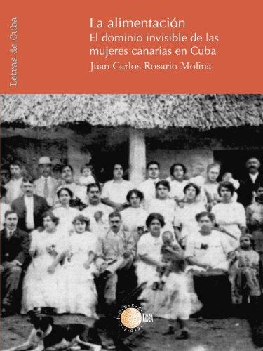 La Alimentacion: El dominio invisible de las mujeres canarias en Cuba (Spanish Edition)