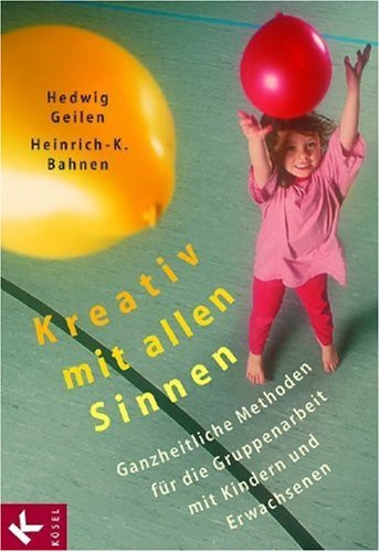 Kreativ mit allen Sinnen: Ganzheitliche Methoden für die Gruppenarbeit mit Kindern und Erwachsenen