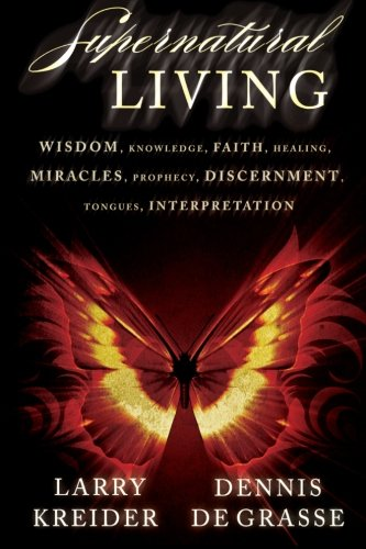 Supernatural Living: Wisdom, Knowledge, Faith, Healing, Miracles, Prophecy, Discernment, Tongues, Interpretation (The Gift Of Discernment In The Bible)