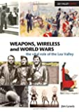 Weapons, Wireless and World Wars: The Vital Role of the Lea Valley (Lea Valley Series)