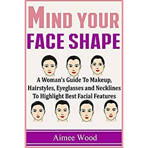 Mind Your Face Shape: A Woman's Guide To Makeup, Hairstyles, Eyeglasses and Necklines To Highlight Best Facial Features
