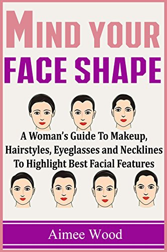 Mind Your Face Shape: A Woman's Guide To Makeup, Hairstyles, Eyeglasses and Necklines To Highlight Best Facial - Face Oblong Style Glasses