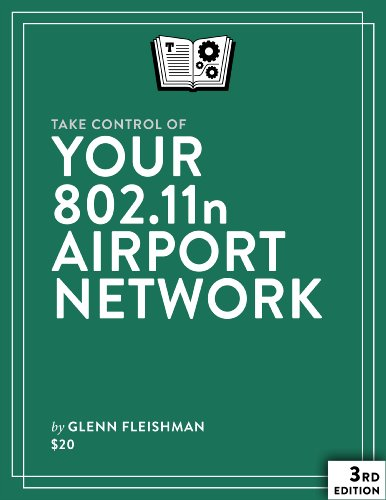 Take Control of Your 802.11n AirPort Network, 3rd Edition by Glenn Fleishman, Publisher : TidBITS Publishing
