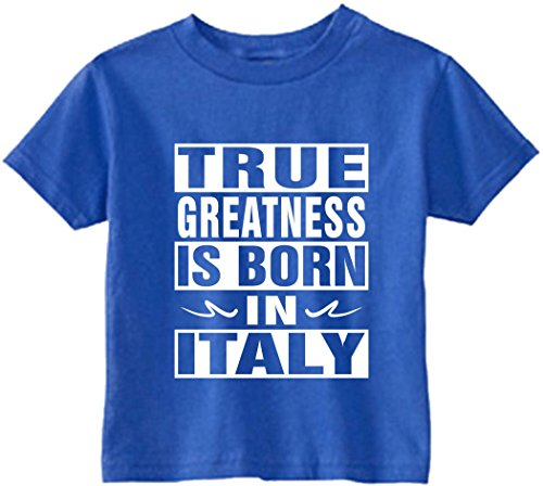 Funny Baby T-Shirt Size 4T (True Greatness Is Born In Italy) Toddler Tee - Italy True
