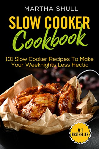 Slow Cooker Cookbook: 101 Slow Cooker Recipes To Make Your Weeknights Less Hectic (Slow Cooker, Crock Pot, Slow Cooker Cookbook, Fix-and-Forget, Crock Pot Recipes, Slow Cooker Recipes) by Martha Shull