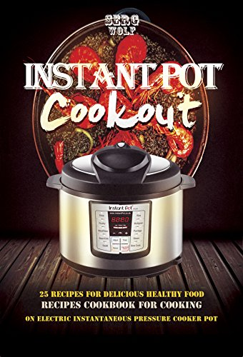 Instant Pot Cookout: 25 Recipes For Delicious Healthy Food, Recipes Cookbook For Cooking On Electric Instantaneous Pressure Cooker Pot (Electric Pressure Cooker Cookbook Book 1) by Serg Wolf