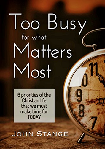 Too Busy for what Matters Most: 6 Priorities of the Christian Life that We Must Make Time for Today (Spiritual Growth by John Stange Book 4)