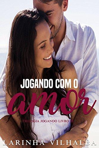 JOGANDO COM O AMOR (Trilogia Jogando Livro 3)