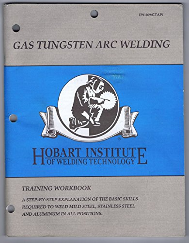 Gas Tungsten Arc Welding, Training Workbook: A Step-By-Step Explanation of the Basic Skills Required to Weld Mild Steel, Stainless Steel and Aluminum in all Positions EW-269:GTAW (Arc Welding Stainless Steel To Mild Steel)