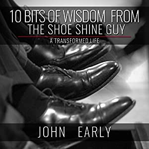 10 Bits of Wisdom from the Shoe Shine Guy: A Transformed Life Audiobook