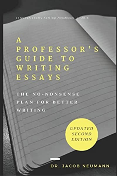 A Professor S Guide To Writing Essays The No Nonsense Plan For Better Writing Neumann Dr Jacob 9780692822524 Amazon Com Books