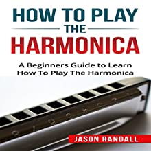 How to Play the Harmonica: A Beginners Guide to Learn How to Play the Harmonica Audiobook by Jason Randall Narrated by Trevor Klotz