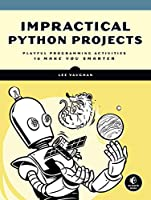 Impractical Python Projects: Playful Programming Activities to Make You Smarter Front Cover