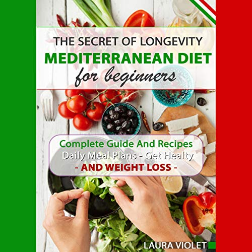 Mediterranean Diet for Beginners - The Secret of Longevity: Complete Guide and Recipes - Daily Meal Plans - Get Healthy and Weight Loss! by Laura Violet